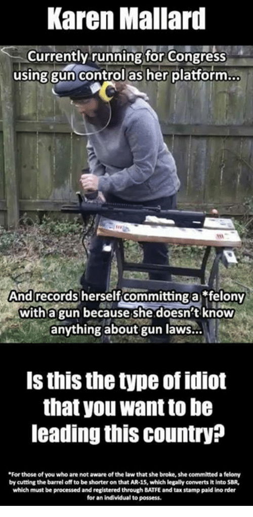 Memes, Control, and Idiot: Karen Mallard  Currently running for Congress  using gun control as her platform.  And records herself committing a felony  witha gun because she doesn't knowW  anything about gun laws...  Is this the type of idiot  that you want to be  leading this country?  For those of you who are not aware of the law that she broke, she committed a felony  by cutting the barrel off to be shorter on that AR-15, which legally converts it into SBR,  which must be processed and registered through BATFE and tax stamp paid ino rder  for an individual to possess.