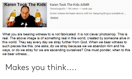 Alive, Bling, and Doctor: Karen Took The Kids  Karen Took The Kids ASMR  TirarADeguello 75K views 1 week ago  Doctor Andrew Michaels returns with his Teespring Bling is available at:..  Related  LITE  1:00:36  What you are bearing witness to is not fabricated. It is not clever photoshop. This is  real. The above image is of something real in this world, created by someone alive in  this world. They say every day we stray further from God. When we bear witness to  such pieces like this, one asks; do we stray because we we abandon Him and his  ways, or do we stray for we are ascending ourselves? One must ponder, when to this  we bear witness... Makes you think....