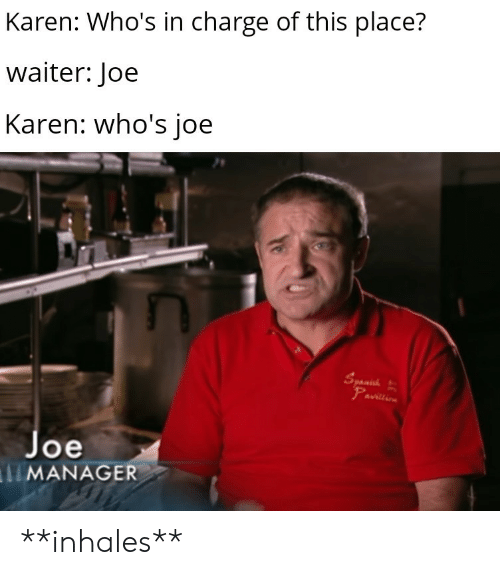 Waiter: Karen: Who's in charge of this place?  waiter: Joe  Karen: who's joe  Syanuh  Pavillio  Joe  MANAGER **inhales**