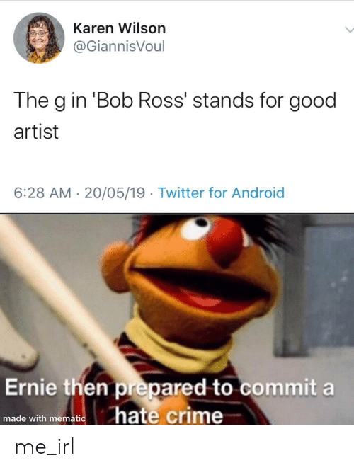 Android, Crime, and Twitter: Karen Wilson  @GiannisVoul  The g in 'Bob Ross' stands for good  artist  6:28 AM 20/05/19 Twitter for Android  Ernie then prepared to commit a  hate crime  made with mematic me_irl