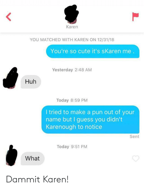 Didnt: Karen  YOU MATCHED WITH KAREN ON 12/31/18  You're so cute it's sKaren me.  Yesterday 2:48 AM  Huh  Today 8:59 PM  I tried to make a pun out of your  name but I guess you didn't  Karenough to notice  Sent  Today 9:51 PM  What Dammit Karen!