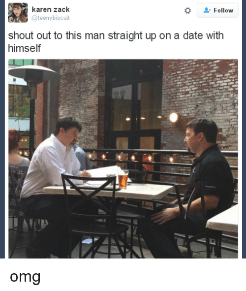 teenies: karen zack  Follow  @teeny biscuit  shout out to this man straight up on a date with  himself omg
