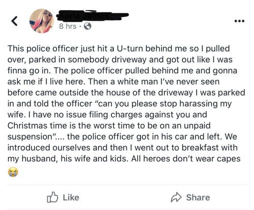 "Husband: Karia James  8 hrs · 6  This police officer just hit a U-turn behind me so I pulled  over, parked in somebody driveway and got out like I was  finna go in. The police officer pulled behind me and gonna  ask me if I live here. Then a white man l've never seen  before came outside the house of the driveway I was parked  in and told the officer ""can you please stop harassing my  wife. I have no issue filing charges against you and  Christmas time is the worst time to be on an unpaid  suspension""... the police officer got in his car and left. We  introduced ourselves and then I went out to breakfast with  my husband, his wife and kids. All heroes don't wear capes  לן Like  Share"