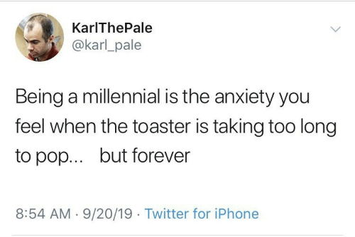Iphone, Pop, and Twitter: KarIThePale  @karl_pale  Being a millennial is the anxiety you  feel when the toaster is taking too long  but forever  to pop...  8:54 AM 9/20/19 Twitter for iPhone