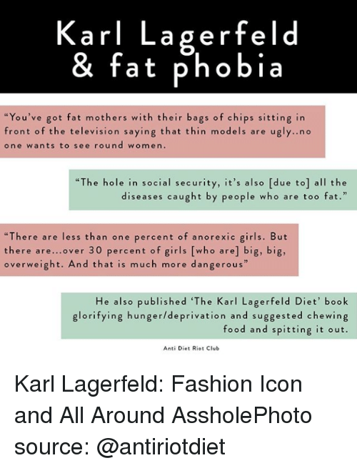 """karl lagerfeld: Karl Lagerfeld  & fat phobia  """"You've got fat mothers with their bags of chips sitting in  front of the television saying that thin models are u  one wants to see round women.  gly..no  """"The hole in social security, it's also [due to] all the  diseases caught by people who are too fat.  """"There are less than one percent of anorexic girls. But  there are...over 30 percent of girls [who are] big, big,  overweight. And that is much more dangerous""""  He also published 'The Karl Lagerfeld Diet' book  glorifying hunger/deprivation and suggested chewing  food and spitting it out.  Anti Diet Riot Club Karl Lagerfeld: Fashion Icon and All Around AssholePhoto source: @antiriotdiet"""