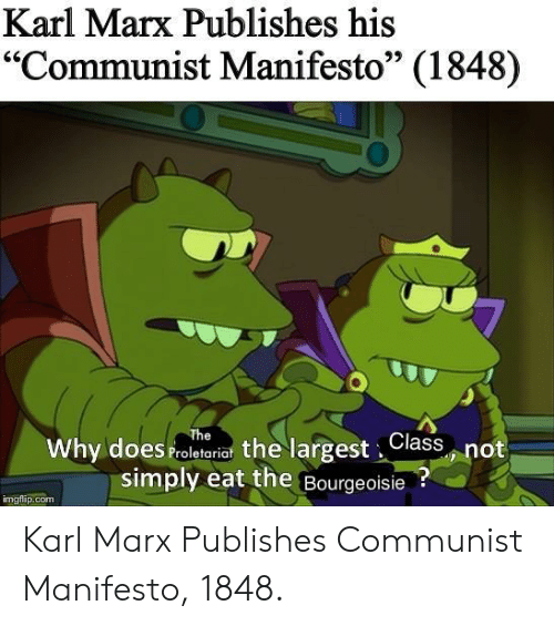 """Communist, Bourgeoisie, and Karl Marx: Karl Marx Publishes his  """"Communist Manifesto"""" (1848)  95  Why does Proletariat the largest,Class not  simply eat the Bourgeoisie?  imgflip.com Karl Marx Publishes Communist Manifesto, 1848."""