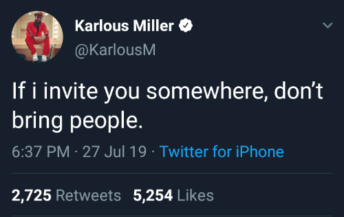 Jul: Karlous Miller  @KarlousM  If i invite you somewhere, don't  bring people  6:37 PM 27 Jul 19 Twitter for iPhone  2,725 Retweets 5,254 Likes