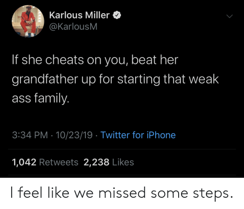 23 19: Karlous Miller  @KarlousM  If she cheats on you, beat her  grandfather up for starting that weak  ass family.  3:34 PM 10/23/19 Twitter for iPhone  1,042 Retweets 2,238 Likes I feel like we missed some steps.