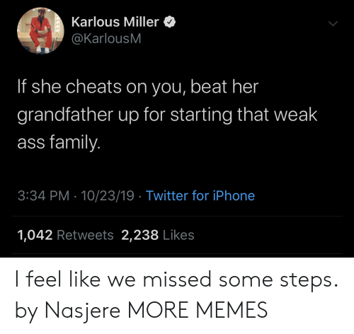 23 19: Karlous Miller  @KarlousM  If she cheats on you, beat her  grandfather up for starting that weak  ass family.  3:34 PM 10/23/19 Twitter for iPhone  1,042 Retweets 2,238 Likes I feel like we missed some steps. by Nasjere MORE MEMES