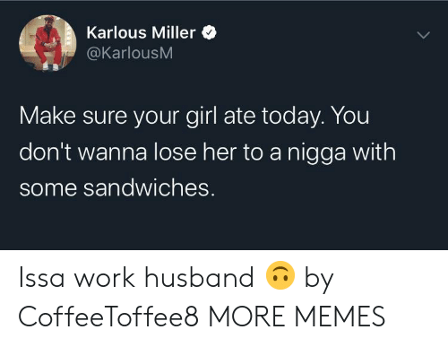 sandwiches: Karlous Miller  @KarlousM  Make sure your girl ate today. You  don't wanna lose her to a nigga with  some sandwiches. Issa work husband 🙃 by CoffeeToffee8 MORE MEMES
