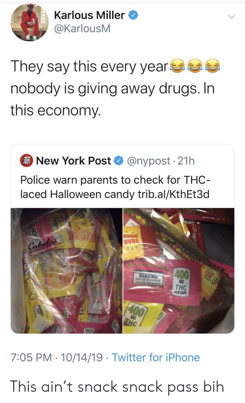 New York Post: Karlous Miller  @KarlousM  They say this every year  nobody is giving away drugs. In  this economy  @nypost 21h  New York Post  NEW  YORK  POST  Police warn parents to check for THC-  laced Halloween candy trib.al/KthEt3d  SHAR  TEAR  Cabela's  TRIGERATE GowAVE  SUPER POTENELCRMULA  400  TO HERICL ONLY  WARNING:  KEEP OUT OF REACH OF  CHILDREN AND ANIMALS  MG  THC  PER ROPE  400  MG  THC  AUL  7:05 PM 10/14/19 Twitter for iPhone  60T  SRd This ain't snack snack pass bih