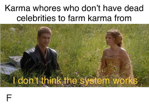dead celebrities: Karma whores who don't have dead  celebrities to farm karma from  I don't think the system works