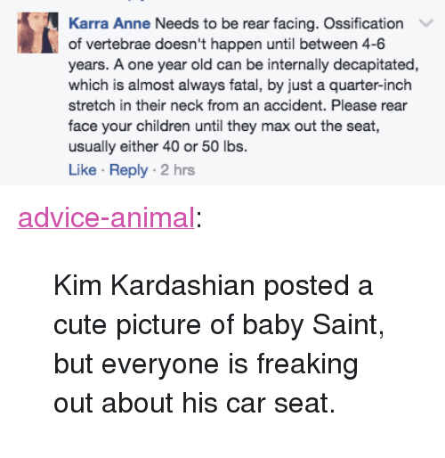 "Advice, Children, and Cute: Karra Anne Needs to be rear facing. Ossification  of vertebrae doesn't happen until between 4-6  years. A one year old can be internally decapitated,  which is almost always fatal, by just a quarter-inch  stretch in their neck from an accident. Please rear  face your children until they max out the seat  usually either 40 or 50 lbs.  Like Reply 2 hrs <p><a href=""http://advice-animal.tumblr.com/post/162249067268/kim-kardashian-posted-a-cute-picture-of-baby"" class=""tumblr_blog"">advice-animal</a>:</p>  <blockquote><p>Kim Kardashian posted a cute picture of baby Saint, but everyone is freaking out about his car seat.</p></blockquote>"