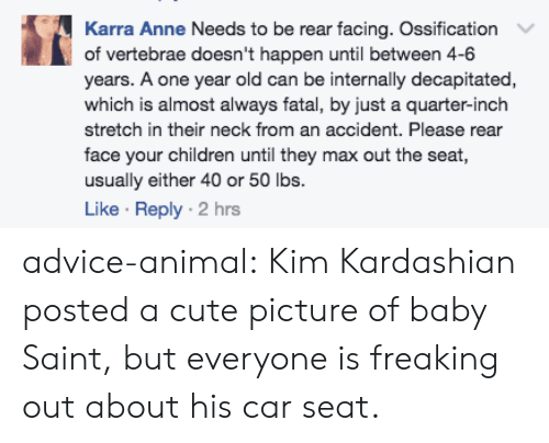 Advice, Children, and Cute: Karra Anne Needs to be rear facing. Ossification  of vertebrae doesn't happen until between 4-6  years. A one year old can be internally decapitated,  which is almost always fatal, by just a quarter-inch  stretch in their neck from an accident. Please rear  face your children until they max out the seat  usually either 40 or 50 lbs.  Like Reply 2 hrs advice-animal:  Kim Kardashian posted a cute picture of baby Saint, but everyone is freaking out about his car seat.