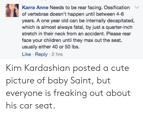 cute picture: Karra Anne Needs to be rear facing. Ossification  of vertebrae doesn't happen until between 4-6  years. A one year old can be internally decapitated,  which is almost always fatal, by just a quarter-inch  stretch in their neck from an accident. Please rear  face your children until they max out the seat  usually either 40 or 50 lbs.  Like Reply 2 hrs Kim Kardashian posted a cute picture of baby Saint, but everyone is freaking out about his car seat.