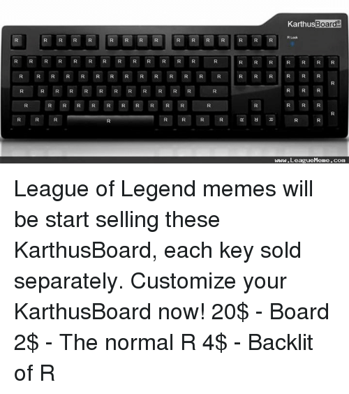 League of Legends, Meme, and Memes: Karthus Board  R R R R R R R R R R R R R  R R R R R R R  R R R R R R R R R R R DR R R R R R R R  R R R R R R R R R R R R  www.LeagueMeme.com League of Legend memes will be start selling these KarthusBoard, each key sold separately.  Customize your KarthusBoard now! 20$ - Board 2$ - The normal R 4$ - Backlit of R