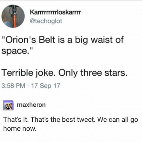"Ironic, Best, and Home: KarTTTTTTrloskarmr  @techoglot  ""Orion's Belt is a big waist of  space.""  Terrible joke. Only three stars.  3:58 PM 17 Sep 17  maxheron  That's it. Thats the best tweet. We can all go  home now."