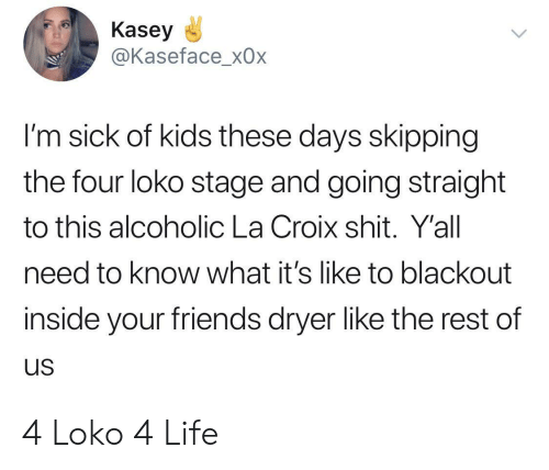 Friends, Life, and Shit: Kasey  @Kaseface_x0x  I'm sick of kids these days skipping  the four loko stage and going straight  to this alcoholic La Croix shit. Y'all  need to know what it's like to blackout  inside your friends dryer like the rest of  us 4 Loko 4 Life