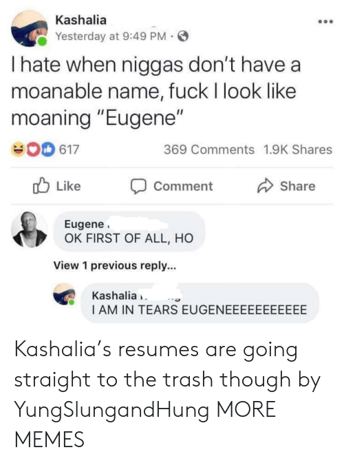 "First Of All: Kashalia  Yesterday at 9:49 PM  I hate when niggas don't have a  moanable name, fuck I look like  moaning ""Eugene""  369 Comments 1.9K Shares  617  Like  Share  Comment  Eugene  OK FIRST OF ALL, HO  View 1 previous reply...  Kashalia  I AM IN TEARS EUGENEEEEEEEEEEE Kashalia's resumes are going straight to the trash though by YungSlungandHung MORE MEMES"