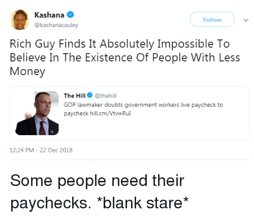 gop: Kashana  @kashanacauley  Follow  Rich Guy Finds It Absolutely Impossible To  Believe In The Existence Of People With Less  Money  The Hill @thehill  GOP lawmaker doubts government workers live paycheck to  paycheck hill.cm/VtwRu  12:24 PM-22 Dec 2018 Some people need their paychecks. *blank stare*