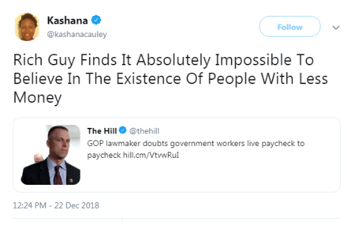 gop: Kashana  @kashanacauley  Follow  Rich Guy Finds It Absolutely Impossible To  Believe In The Existence Of People With Less  Money  The Hill @thehill  GOP lawmaker doubts government workers live paycheck to  paycheck hill.cm/VtwRu  12:24 PM-22 Dec 2018
