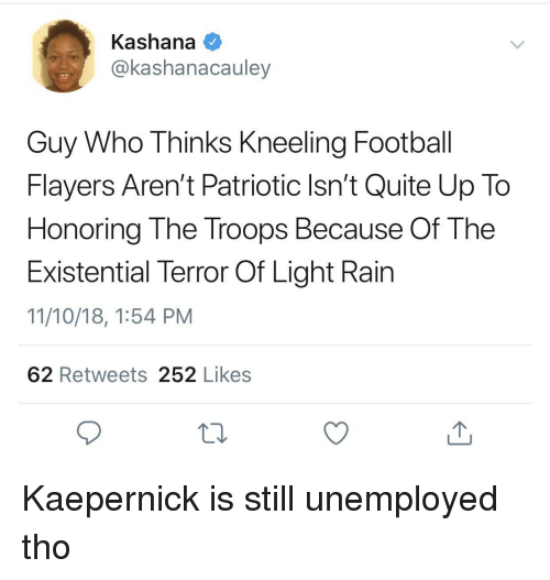 Football, Quite, and Rain: Kashana  @kashanacauley  Guy Who Thinks Kneeling Football  Flayers Aren't Patriotic Isn't Quite Up To  Honoring The Troops Because Of The  Existential Terror Of Light Rain  11/10/18, 1:54 PM  62 Retweets 252 Likes Kaepernick is still unemployed tho