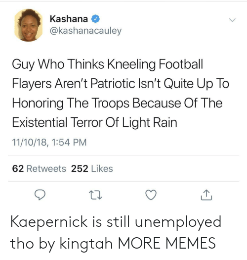 Kneeling: Kashana  @kashanacauley  Guy Who Thinks Kneeling Football  Flayers Aren't Patriotic Isn't Quite Up To  Honoring The Troops Because Of The  Existential Terror Of Light Rain  11/10/18, 1:54 PM  62 Retweets 252 Likes Kaepernick is still unemployed tho by kingtah MORE MEMES