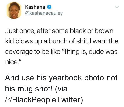 "Be Like, Blackpeopletwitter, and Dude: Kashana  @kashanacauley  Just once, after some black or brown  kid blows up a bunch of shit, I want the  coverage to be like ""thing is, dude was  nice."" <p>And use his yearbook photo not his mug shot! (via /r/BlackPeopleTwitter)</p>"
