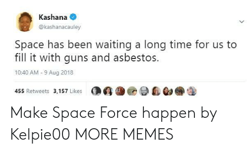 Dank, Guns, and Memes: Kashana  @kashanacauley  Space has been waiting a long time for us to  fill it with guns and asbestos.  10:40 AM-9 Aug 2018  455 Retweets 3,157 Likes  O G尘@ 9自@a Make Space Force happen by Kelpie00 MORE MEMES