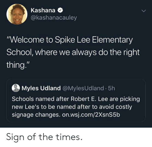 """the times: Kashana  @kashanacauley  """"Welcome to Spike Lee Elementary  School, where we always do the right  thing.""""  Myles Udland @MylesUdland 5h  Schools named after Robert E. Lee are picking  new Lee's to be named after to avoid costly  signage changes. on.wsj.com/2XsnS5b Sign of the times."""