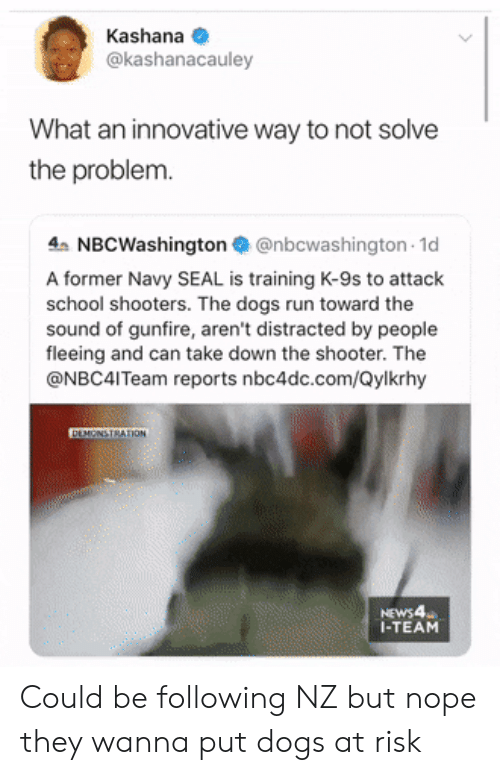 Reports: Kashana  @kashanacauley  What an innovative way to not solve  the problem.  4 NBCWashington@nbcwashington 1d  A former Navy SEAL is training K-9s to attack  school shooters. The dogs run toward the  sound of gunfire, aren't distracted by people  fleeing and can take down the shooter. The  @NBC4ITeam reports nbc4dc.com/Qylkrhy  DEMONSTRATION  NEWS4  I-TEAM Could be following NZ but nope they wanna put dogs at risk