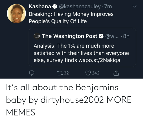 Life: @kashanacauley · 7m  Kashana  Breaking: Having Money Improves  People's Quality Of Life  wp The Washington Post  @w... · 8h  Analysis: The 1% are much more  satisfied with their lives than everyone  else, survey finds wapo.st/2Nakiqa  2732  242 It's all about the Benjamins baby by dirtyhouse2002 MORE MEMES