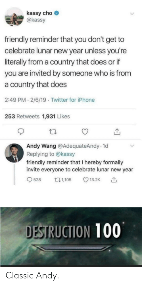 Iphone, New Year's, and Twitter: kassy cho  akassy  friendly reminder that you don't get to  celebrate lunar new year unless you're  literally from a country that does or if  you are invited by someone who is from  a country that does  2:49 PM 2/6/19 Twitter for iPhone  253 Retweets 1,931 Likes  Andy Wang @AdequateAndy.1d  Replying to @kassy  friendly reminder that I hereby formally  invite everyone to celebrate lunar new year  528 05 13.2K  DESTRUCTION 100 Classic Andy.