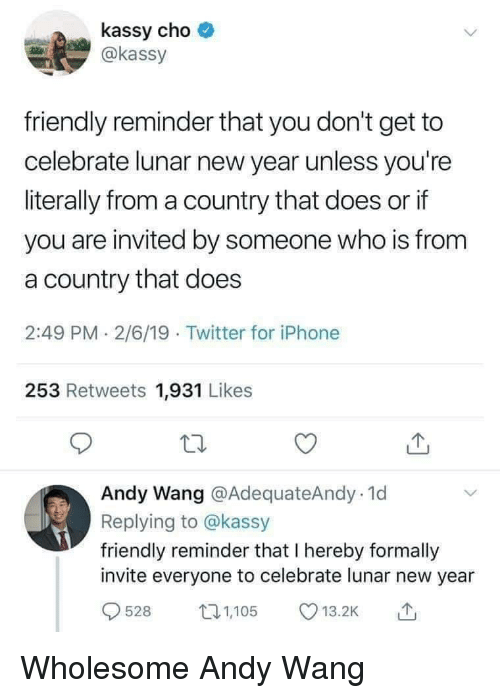 Iphone, New Year's, and Twitter: kassy cho  @kassy  friendly reminder that you don't get to  celebrate lunar new year unless you're  literally from a country that does or if  you are invited by someone who is from  a country that does  2:49 PM 2/6/19 Twitter for iPhone  253 Retweets 1,931 Likes  Andy Wang @AdequateAndy.1d  Replying to @kassy  friendly reminder that I hereby formally  invite everyone to celebrate lunar new year  528 105 .2 Wholesome Andy Wang