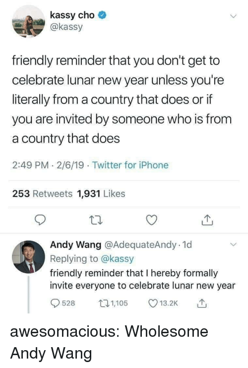 Iphone, New Year's, and Tumblr: kassy cho  @kassy  friendly reminder that you don't get to  celebrate lunar new year unless you're  literally from a country that does or if  you are invited by someone who is from  a country that does  2:49 PM 2/6/19 Twitter for iPhone  253 Retweets 1,931 Likes  Andy Wang @AdequateAndy.1d  Replying to @kassy  friendly reminder that I hereby formally  invite everyone to celebrate lunar new year  528 105 .2 awesomacious:  Wholesome Andy Wang