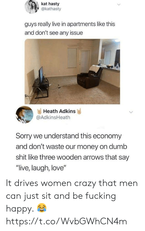 "Crazy, Dumb, and Fucking: kat hasty  y@kathasty  guys really live in apartments like this  and don't see any issue  Heath Adkins  @AdkinsHeath  Sorry we understand this economy  and don't waste our money on dumb  shit like three wooden arrows that say  ""live, laugh, love"" It drives women crazy that men can just sit and be fucking happy. 😂 https://t.co/WvbGWhCN4m"