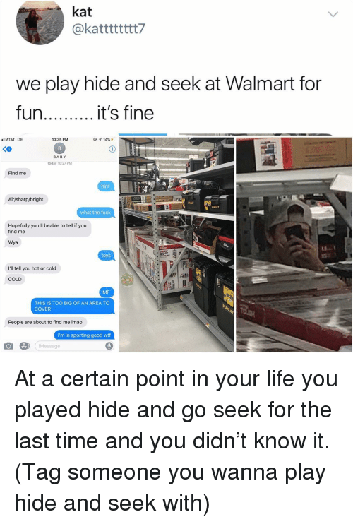Life, Memes, and Walmart: kat  @katttttttt?  we play hide and seek at Walmart for  fun..it's fine  l AT&T LTE  10:35 PM  BABY  Today 10:27 PM  Find me  hint  Air/sharp/bright  STANLEY  what the fuck  Hopefully you'll beable to tell if you  find me  Wya  toys  I'll tell you hot or cold  COLD  MF  THIS IS TOO BIG OF AN AREA TO  COVER  People are about to find me Imao  i'm in sporting good wtf  Message At a certain point in your life you played hide and go seek for the last time and you didn't know it. (Tag someone you wanna play hide and seek with)