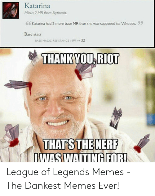 League of Legends, Memes, and Riot: Katarina  Minus 2 MR from Slytherin  Katarina had 2 more base MR than she was supposed to. Whoops.  Base stats  BASE MAGIC RESISTANCE: 34  32  THANKYOU,RIOT  THAT'S THE NERF  WASWAITINGFOR! League of Legends Memes - The Dankest Memes Ever!