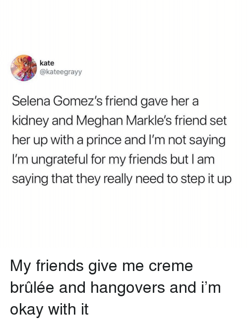 creme brulee: kate  akateegrayy  Selena Gomez's friend gave her a  kidney and Meghan Markle's friend set  her up with a prince and I'm not saying  I'm ungrateful for my friends but lam  saying that they really need to step it up My friends give me creme brûlée and hangovers and i'm okay with it