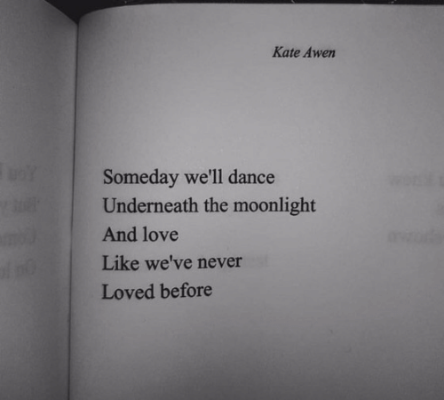 Love, Dance, and Moonlight: Kate Awen  Someday we'll dance  Underneath the moonlight  And love  Like we've never  Loved before  3N