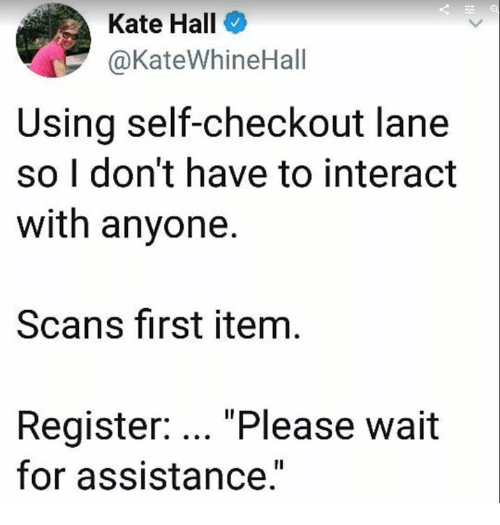 """please wait: Kate Hall  @KateWhineHall  Using self-checkout lane  so I don't have to interact  with anyone.  Scans first item  Register: """"Please wait  for assistance."""""""