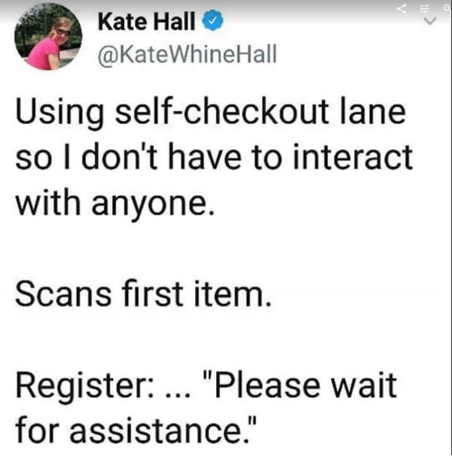 """please wait: Kate Hall  @KateWhineHall  Using self-checkout lane  so I don't have to interact  with anyone.  Scans first item  Register: """"Please wait  for assistance.""""  Il"""