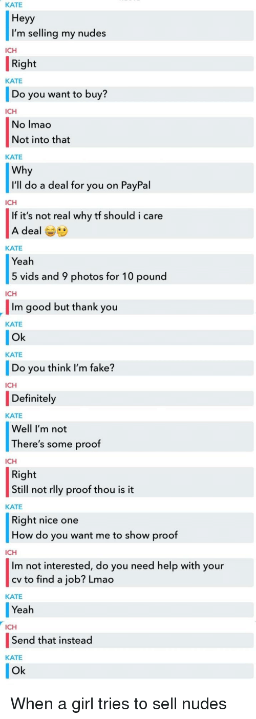 Definitely, Fake, and Lmao: KATE  Heyy  I'm selling my nudes  Right  Do you want to buy?  No Imac  ICH  KATE  ICH  Not into that  KATE  Why  I'll do a deal for you on PayPal  ICH  If it's not real why tf should i care  A deal Gs  KATE  Yeah  5 vids and 9 photos for 10 pound  ICH  Im good but thank you  KATE  Ok  KATE  Do you think I'm fake?  ICH  Definitely  KATE  Well I'm not  There's some proof  ICH  Right  Still not rlly proof thou is it  KATE  Right nice one  How do you want me to show proof  ICH  Im not interested, do you need help with your  cv to find a job? Lmao  KATE  Yeah  ICH  Send that instead  KATE  Ok When a girl tries to sell nudes