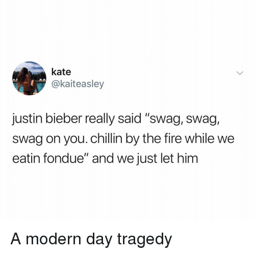 """eatin: kate  @kaiteasley  justin bieber really said """"swag, swag,  swag on you. chillin by the fire while we  eatin fondue"""" and we just let him A modern day tragedy"""