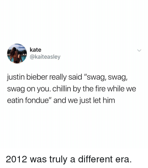 """eatin: kate  @kaiteasley  justin bieber really said """"swag, swag,  swag on you. chillin by the fire while we  eatin fondue"""" and we just let him 2012 was truly a different era."""