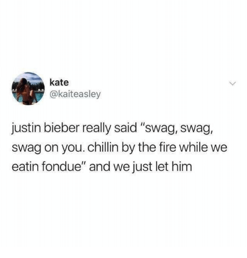"""eatin: kate  @kaiteasley  justin bieber really said """"swag, swag,  swag on you. chillin by the fire while we  eatin fondue"""" and we just let him"""