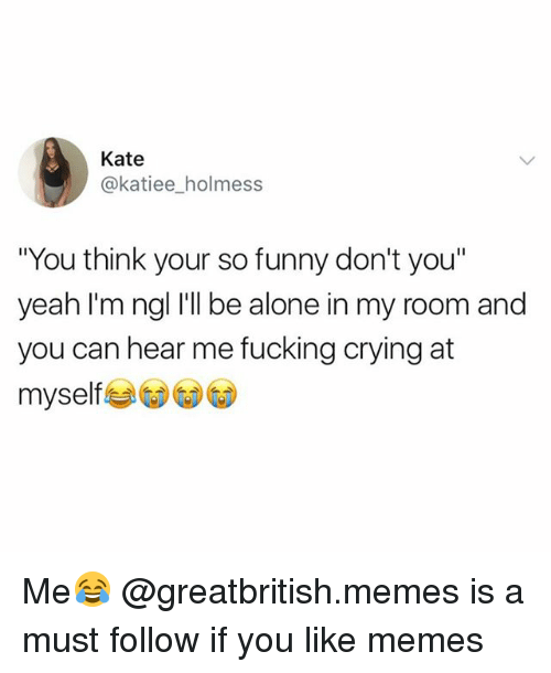 "Your So Funny: Kate  @katiee_holmess  ""You think your so funny don't you""  yeah I'm ngl I'll be alone in my room and  you can hear me fucking crying at  myself Me😂 @greatbritish.memes is a must follow if you like memes"