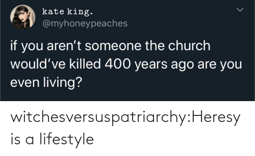 Arent: kate king.  @myhoneypeaches  if you aren't someone the church  would've killed 400 years ago are you  even living? witchesversuspatriarchy:Heresy is a lifestyle