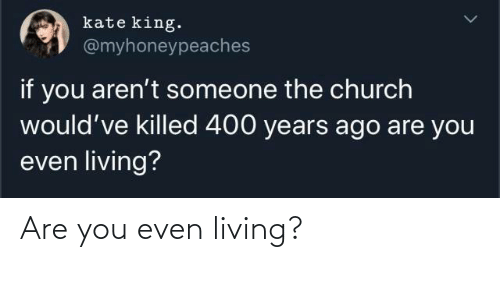Arent: kate king.  @myhoneypeaches  if you aren't someone the church  would've killed 400 years ago are you  even living? Are you even living?