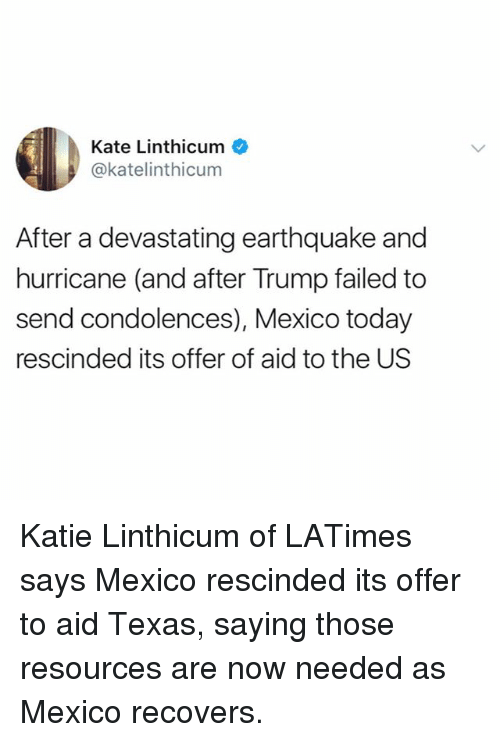 Trumped: Kate Linthicum  @katelinthicum  After a devastating earthquake and  hurricane (and after Trump failed to  send condolences), Mexico today  rescinded its offer of aid to the US Katie Linthicum of LATimes says Mexico rescinded its offer to aid Texas, saying those resources are now needed as Mexico recovers.